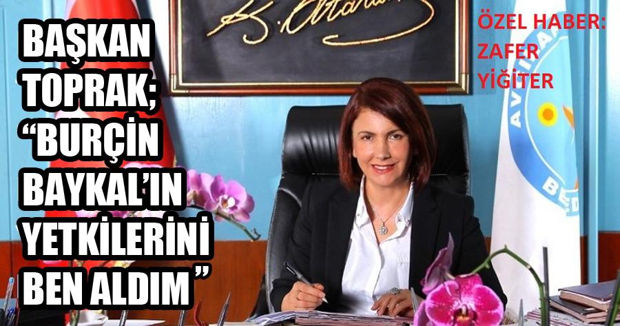 """TOPRAK, """"BURÇİN BAYKAL'IN YETKİLERİNİ BEN ALDIM"""""""