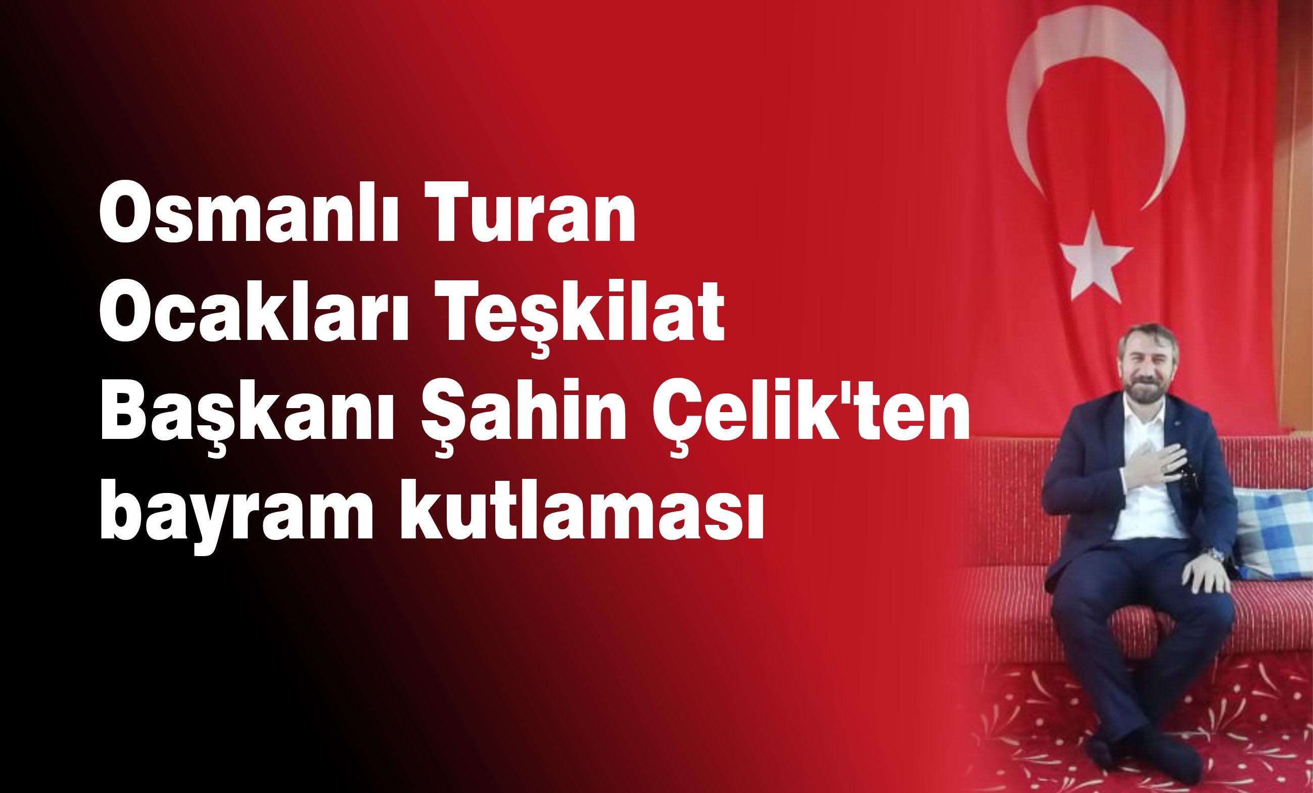 Osmanlı Turan Ocakları Teşkilat Başkanı Şahin Çelik'ten bayram kutlaması