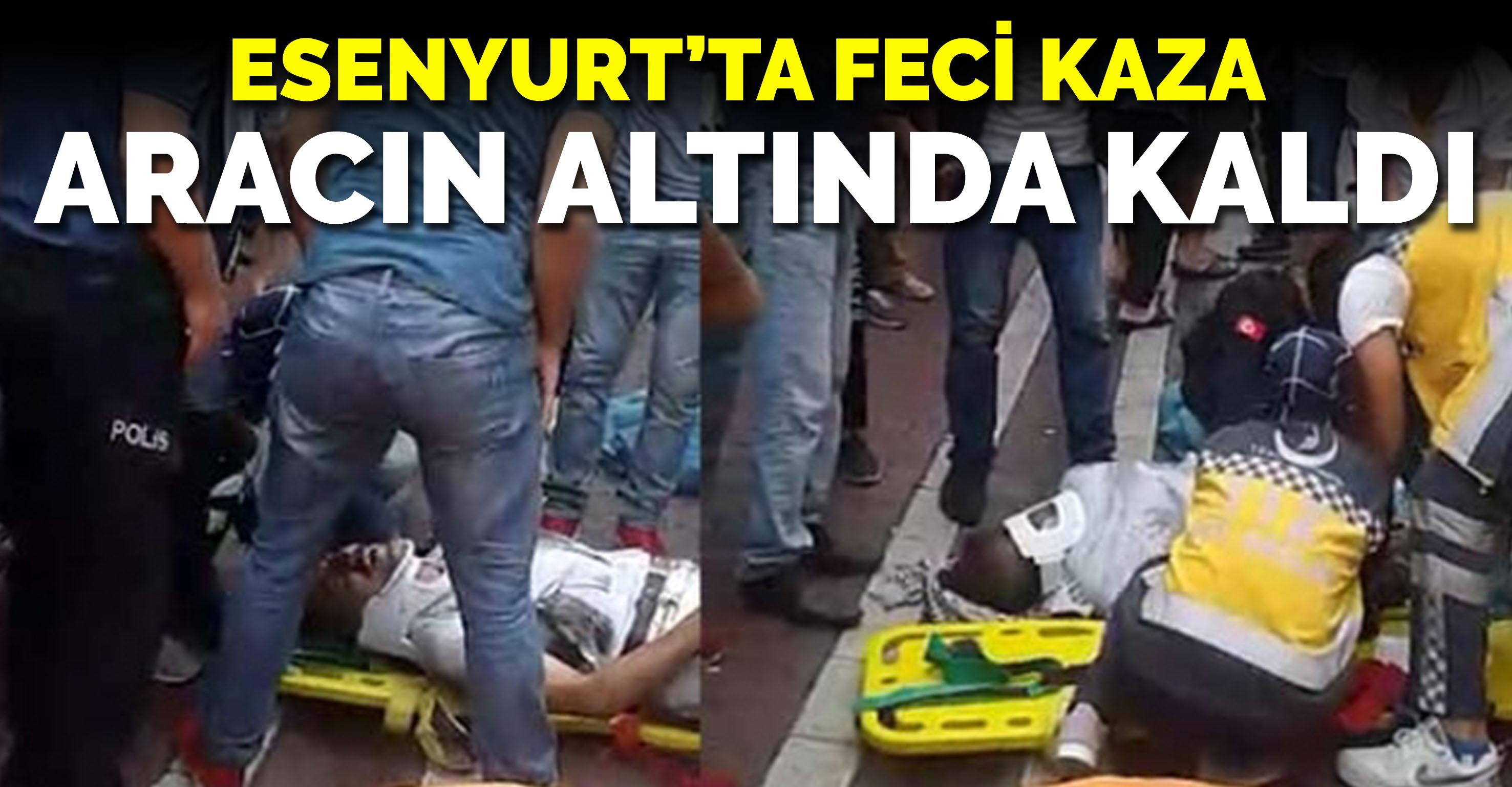 Esenyurt'ta feci kaza: Aracın altında kaldı