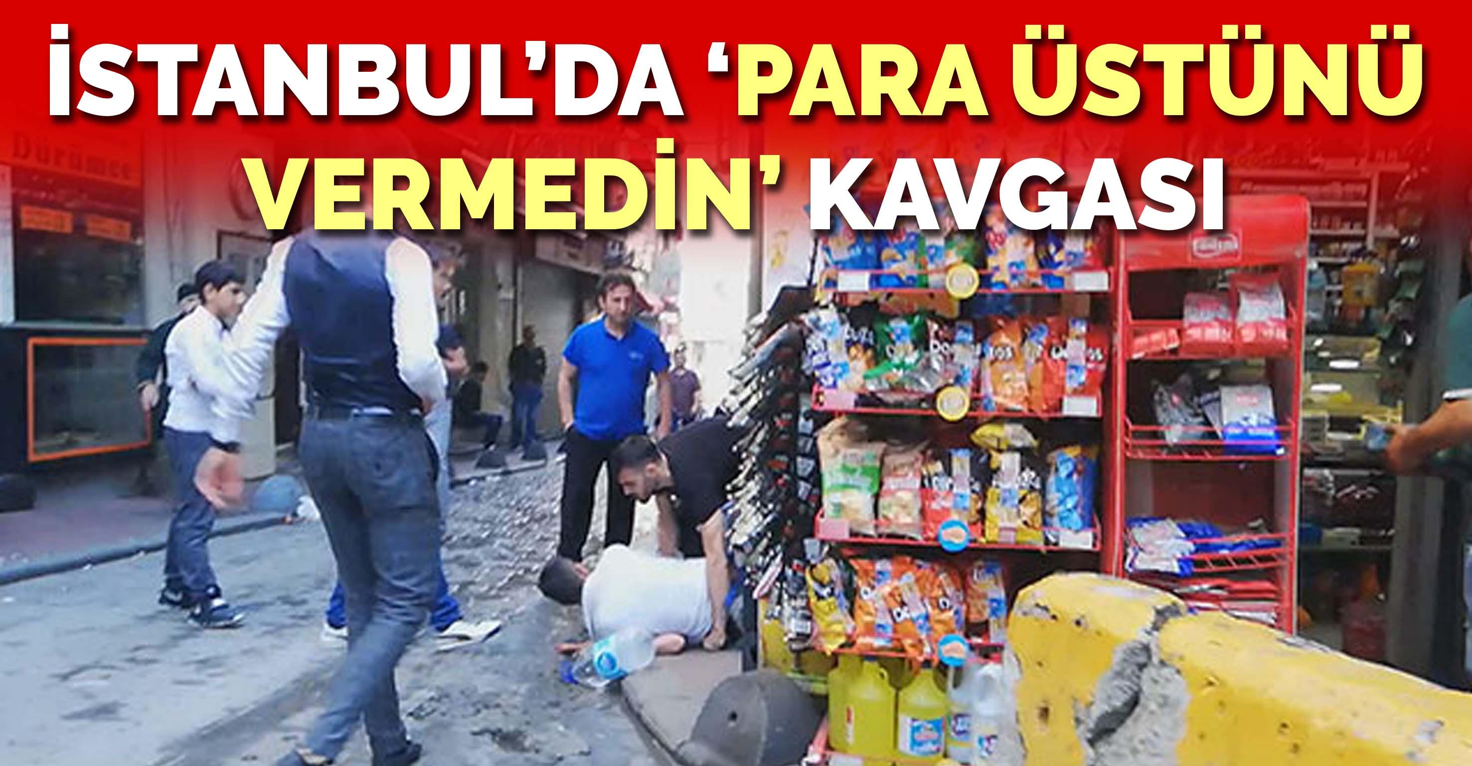 İstanbul'da 'para üstünü vermedin' kavgası