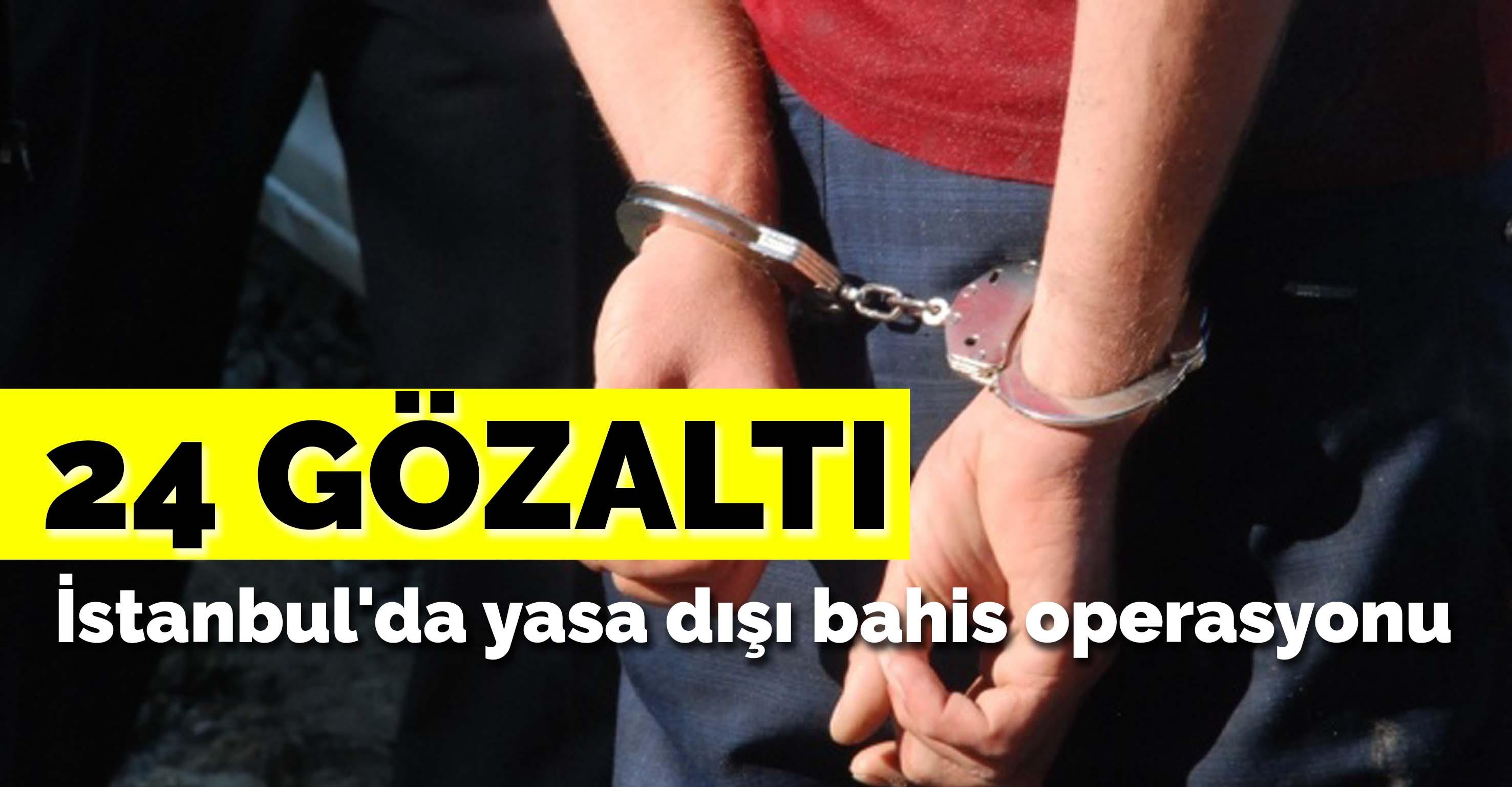 İstanbul'da yasa dışı bahis operasyonu: 24 gözaltı