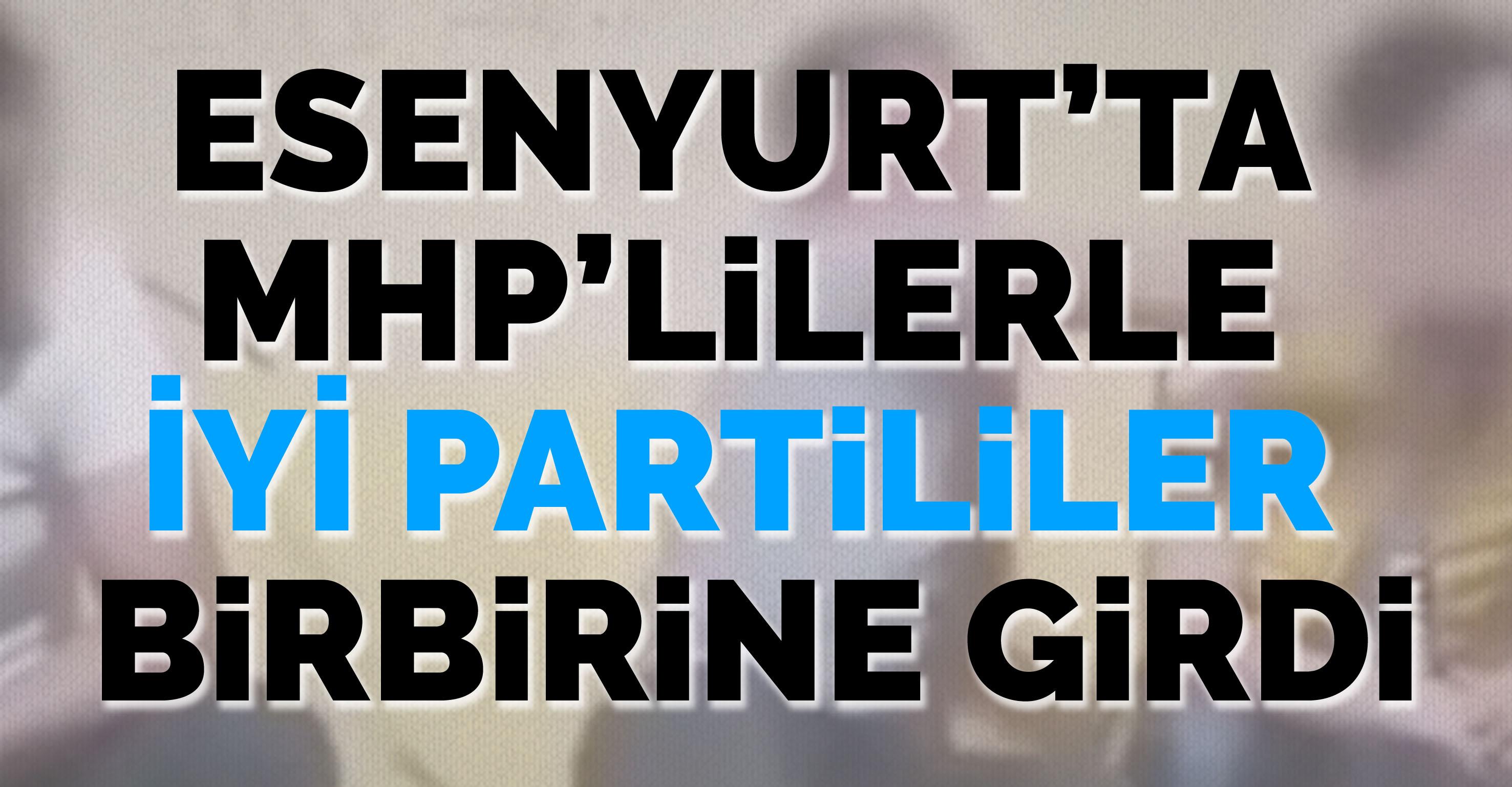 Esenyurt'ta MHP'lilerle İYİ Partililer birbirine girdi