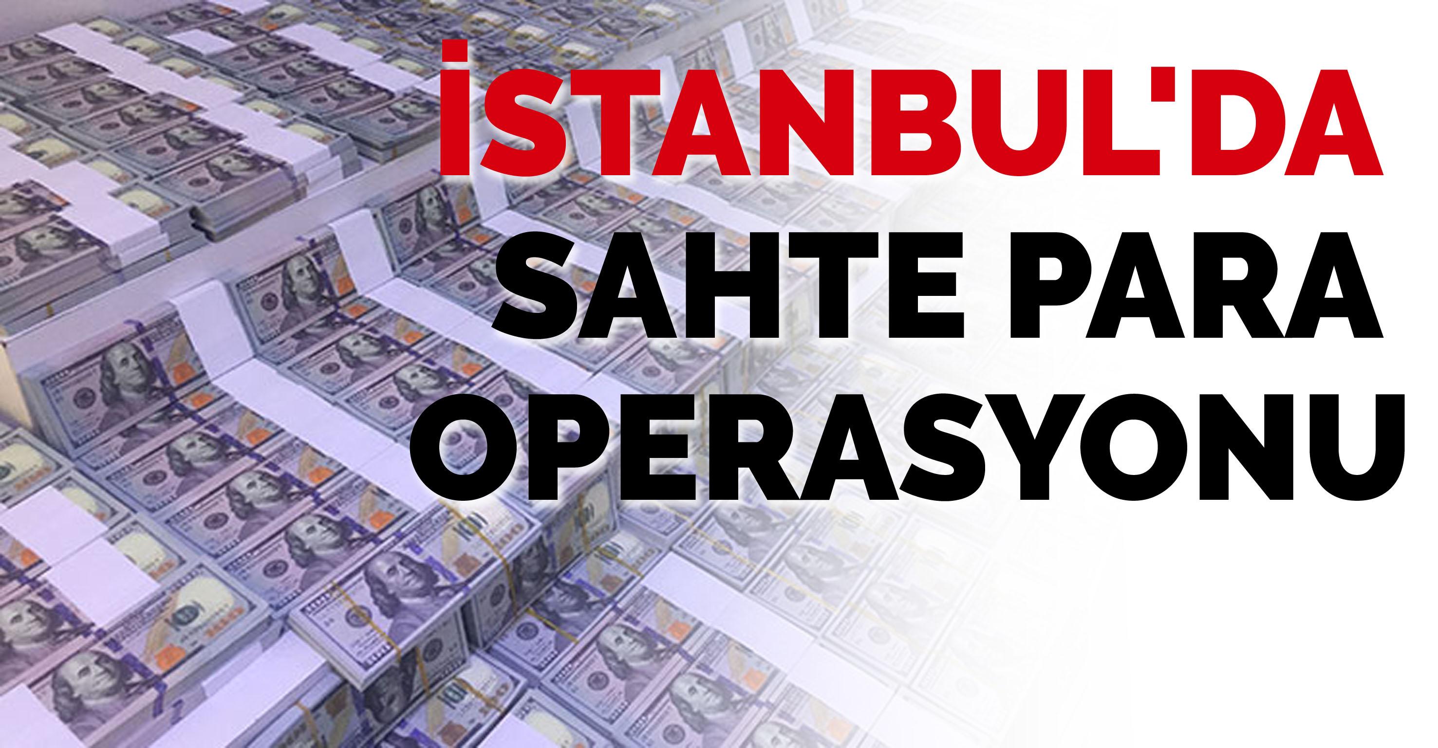 İstanbul'da sahte para operasyonu