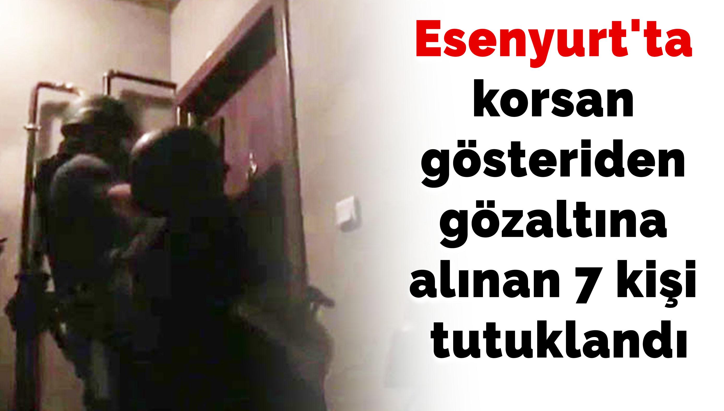 Esenyurt'ta korsan gösteriden gözaltına alınan 7 kişi tutuklandı
