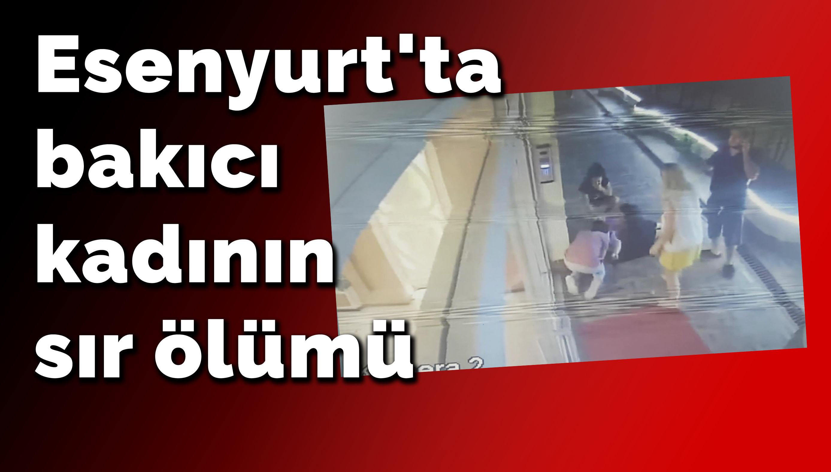 Esenyurt'ta bakıcı kadının sır ölümü