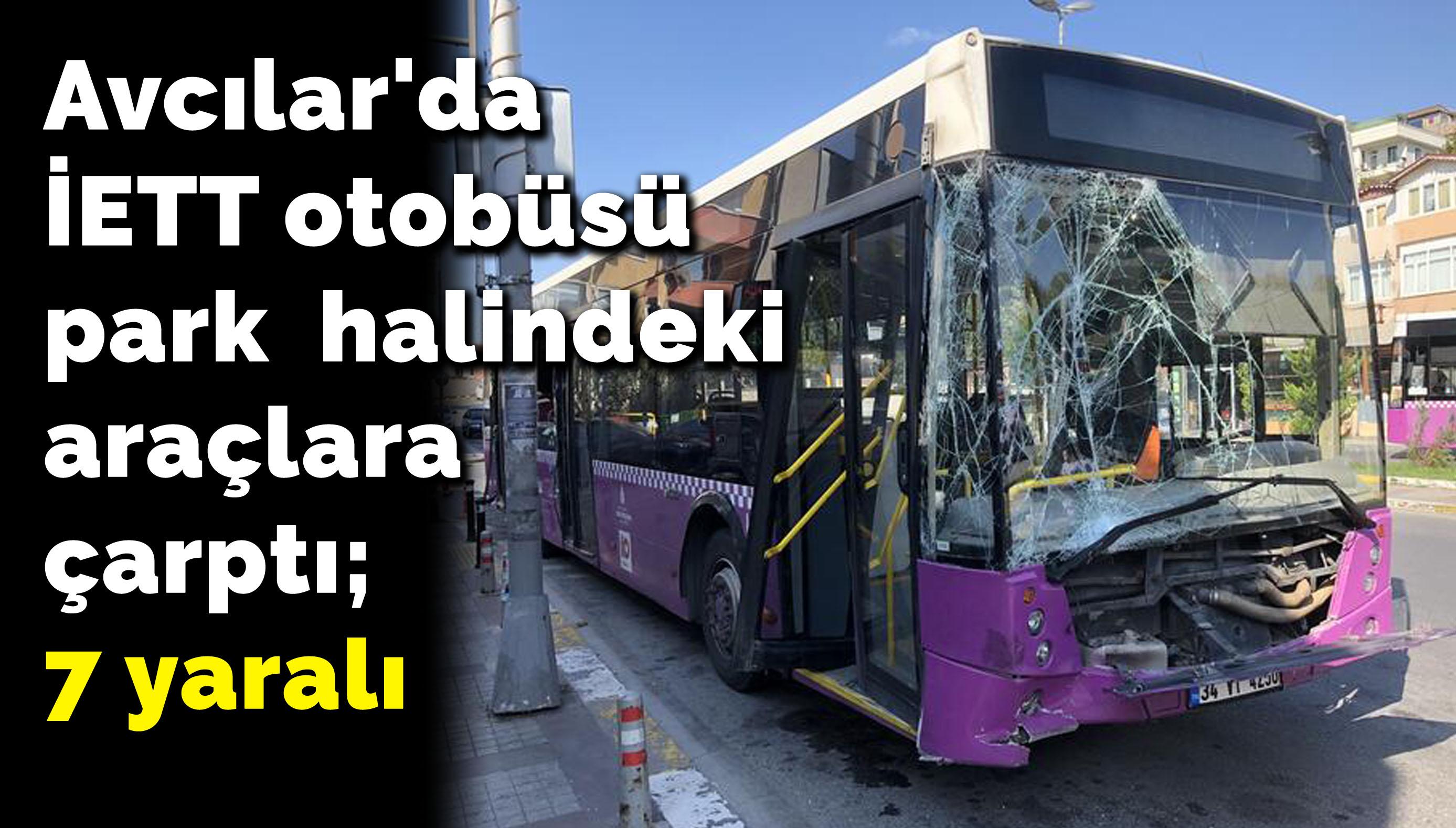 Avcılar'da İETT otobüsü park halindeki araçlara çarptı; 7 yaralı