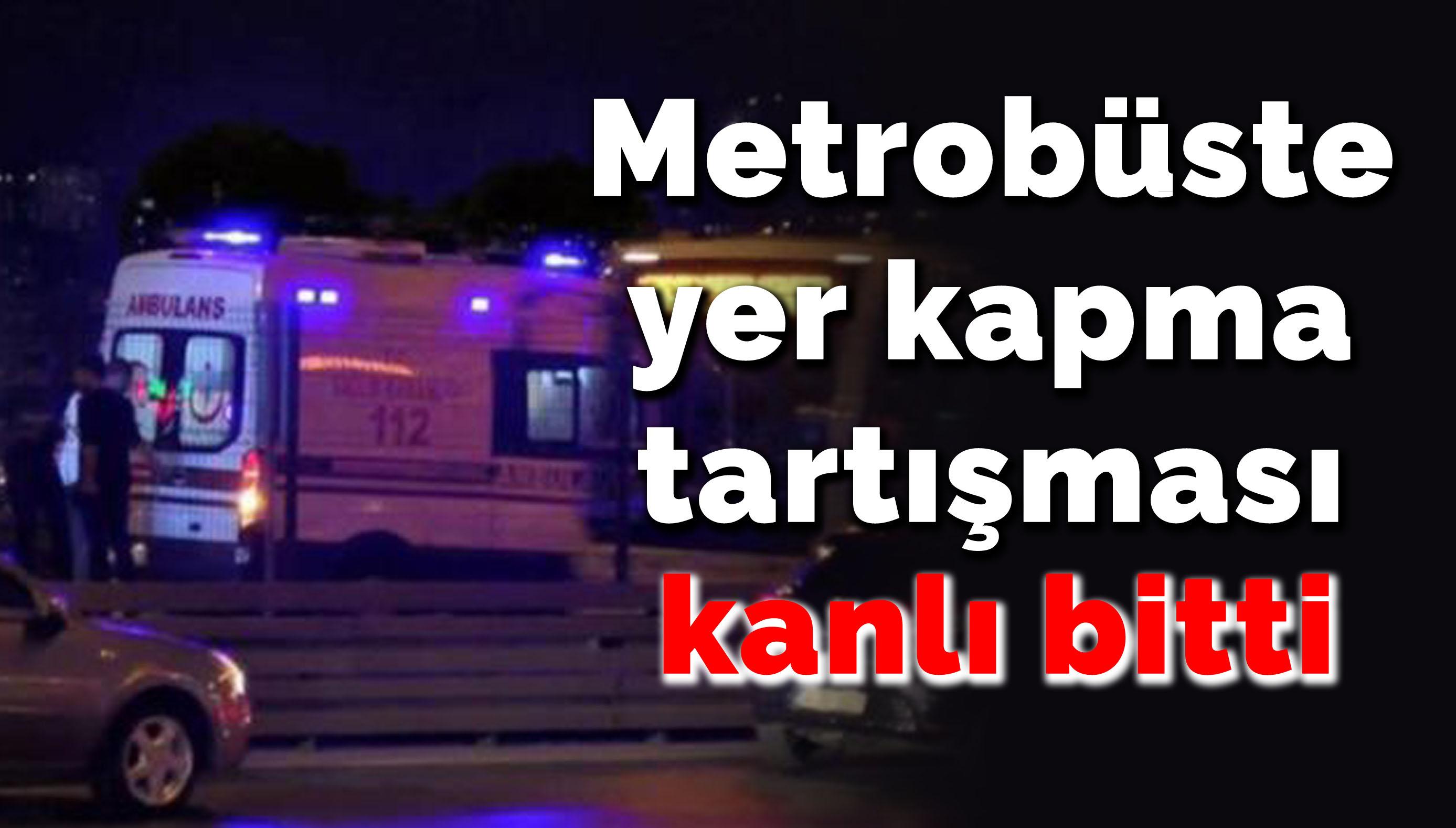 Metrobüste yer kapma tartışmasında kan aktı