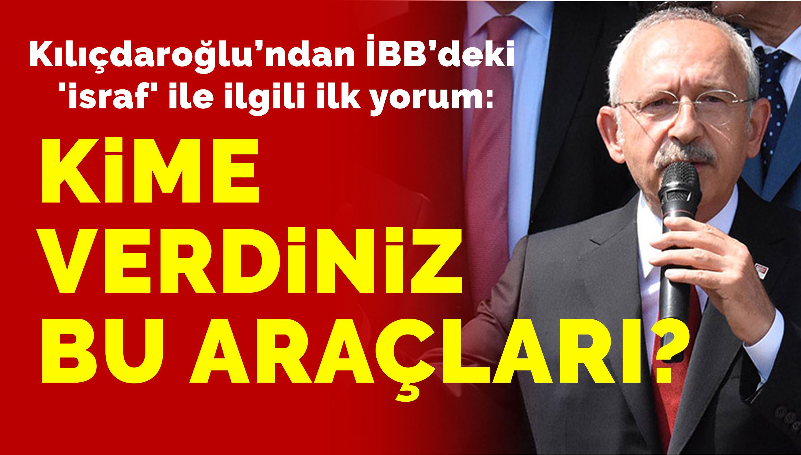 Kılıçdaroğlu'ndan 'israf' ile ilgili ilk yorum: Kime verdiniz bu araçları?