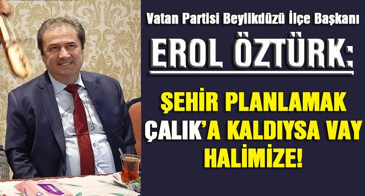 EROL ÖZTÜRK: ŞEHİR PLANLAMAK ÇALIK'A KALDIYSA VAY HALİMİZE!