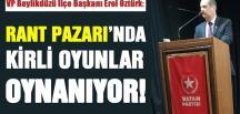 ÖZTÜRK: RANT PAZARI'NDA KİRLİ OYUNLAR OYNANIYOR!
