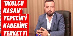 OKULCU HASAN TEPECİK'İ KADERİNE TERK ETMİŞ!